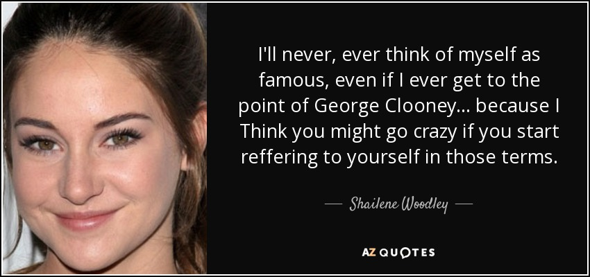 I'll never, ever think of myself as famous, even if I ever get to the point of George Clooney... because I Think you might go crazy if you start reffering to yourself in those terms. - Shailene Woodley