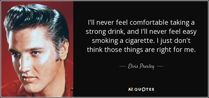 I'll never feel comfortable taking a strong drink, and I'll never feel easy smoking a cigarette. I just don't think those things are right for me. - Elvis Presley