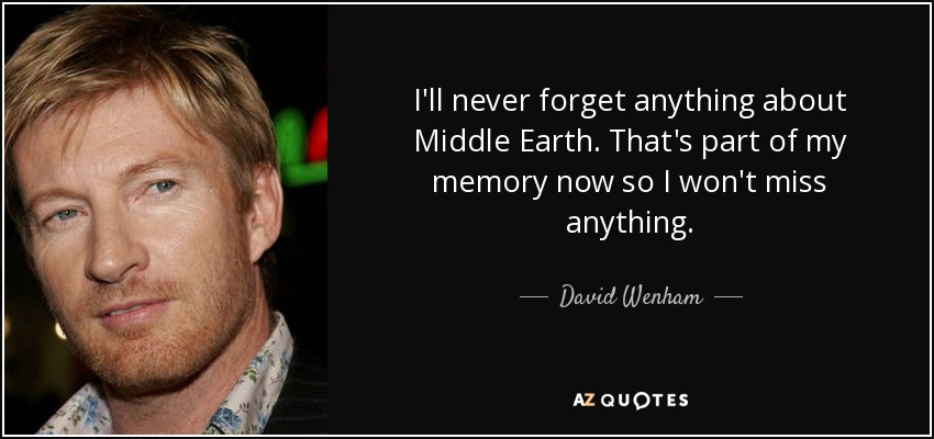 I'll never forget anything about Middle Earth. That's part of my memory now so I won't miss anything. - David Wenham