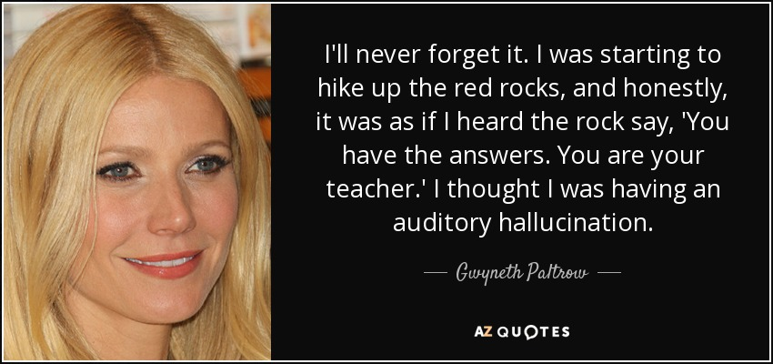 I'll never forget it. I was starting to hike up the red rocks, and honestly, it was as if I heard the rock say, 'You have the answers. You are your teacher.' I thought I was having an auditory hallucination. - Gwyneth Paltrow