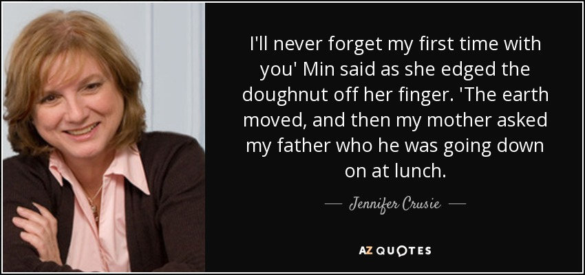 I'll never forget my first time with you' Min said as she edged the doughnut off her finger. 'The earth moved, and then my mother asked my father who he was going down on at lunch. - Jennifer Crusie