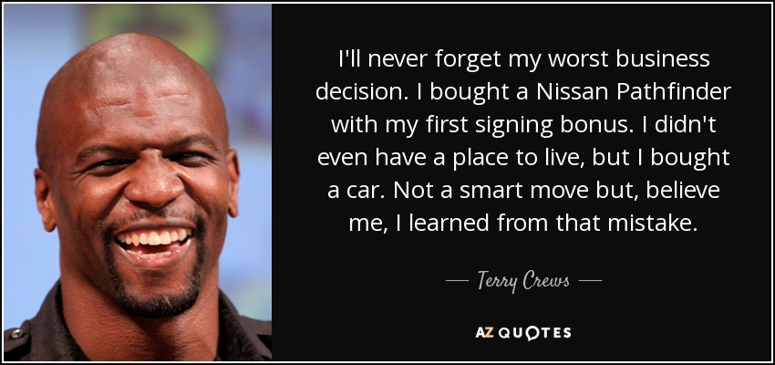 I'll never forget my worst business decision. I bought a Nissan Pathfinder with my first signing bonus. I didn't even have a place to live, but I bought a car. Not a smart move but, believe me, I learned from that mistake. - Terry Crews