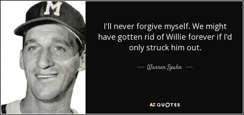 I'll never forgive myself. We might have gotten rid of Willie forever if I'd only struck him out. - Warren Spahn