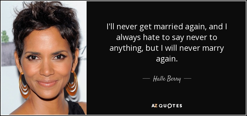I'll never get married again, and I always hate to say never to anything, but I will never marry again. - Halle Berry