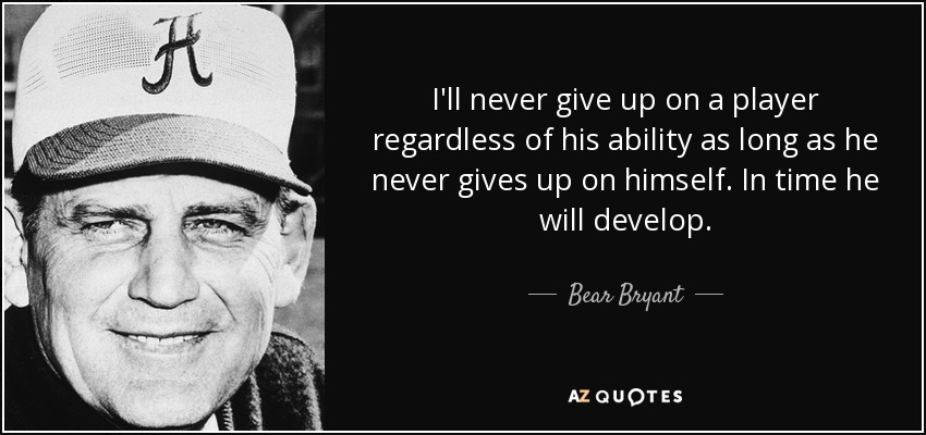 I'll never give up on a player regardless of his ability as long as he never gives up on himself. In time he will develop. - Bear Bryant