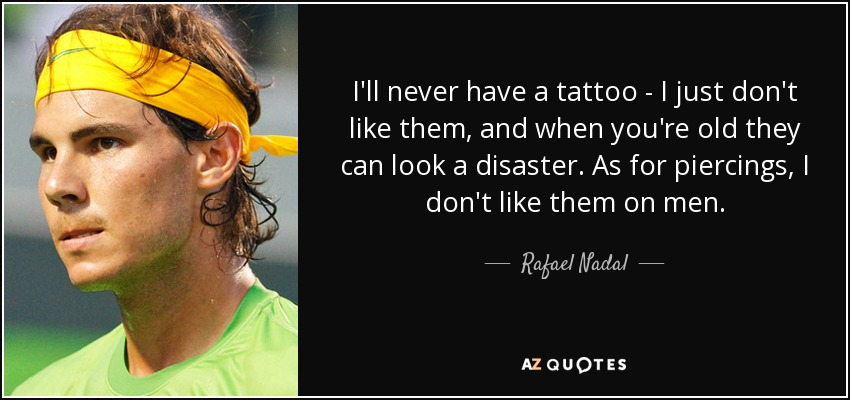 Rafael Nadal Quote Ill Never Have A Tattoo I Just Dont Like