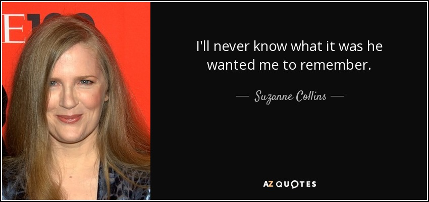 I'll never know what it was he wanted me to remember. - Suzanne Collins