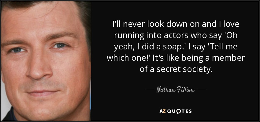 I'll never look down on and I love running into actors who say 'Oh yeah, I did a soap.' I say 'Tell me which one!' It's like being a member of a secret society. - Nathan Fillion