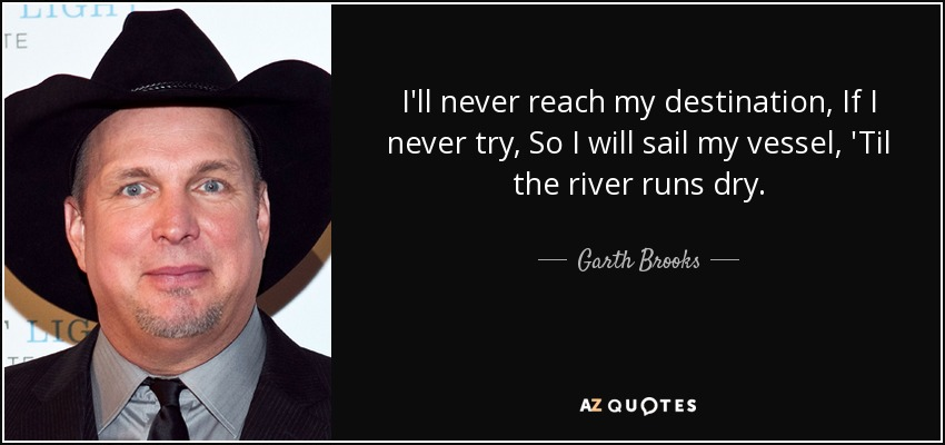 I'll never reach my destination, If I never try, So I will sail my vessel, 'Til the river runs dry. - Garth Brooks