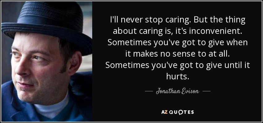 I'll never stop caring. But the thing about caring is, it's inconvenient. Sometimes you've got to give when it makes no sense to at all. Sometimes you've got to give until it hurts. - Jonathan Evison