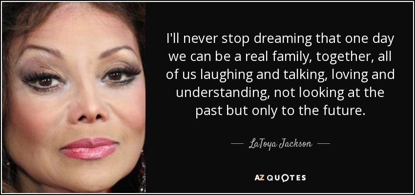 I'll never stop dreaming that one day we can be a real family, together, all of us laughing and talking, loving and understanding, not looking at the past but only to the future. - LaToya Jackson