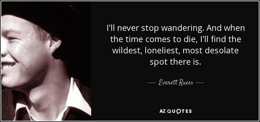 I'll never stop wandering. And when the time comes to die, I'll find the wildest, loneliest, most desolate spot there is. - Everett Ruess