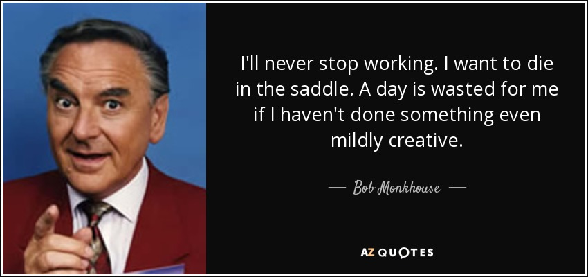 I'll never stop working. I want to die in the saddle. A day is wasted for me if I haven't done something even mildly creative. - Bob Monkhouse