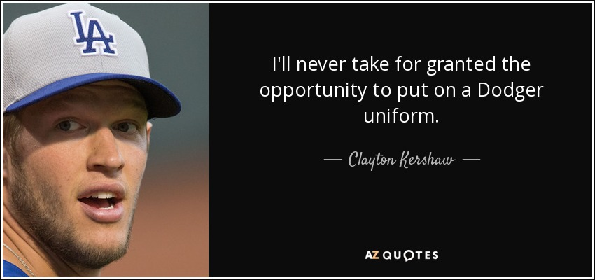I'll never take for granted the opportunity to put on a Dodger uniform. - Clayton Kershaw