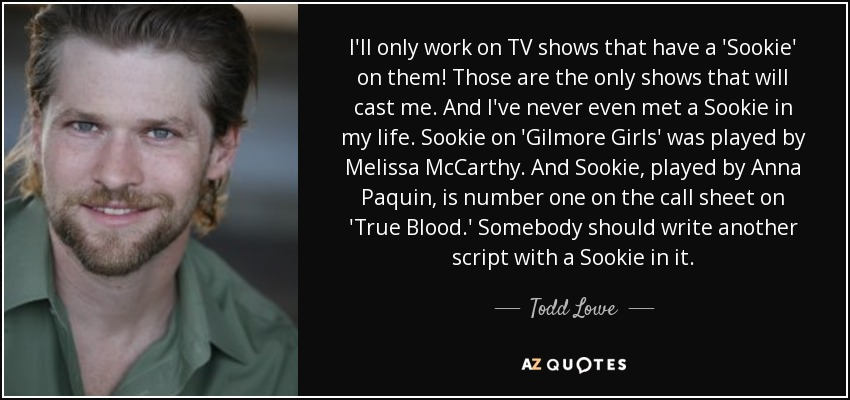 I'll only work on TV shows that have a 'Sookie' on them! Those are the only shows that will cast me. And I've never even met a Sookie in my life. Sookie on 'Gilmore Girls' was played by Melissa McCarthy. And Sookie, played by Anna Paquin, is number one on the call sheet on 'True Blood.' Somebody should write another script with a Sookie in it. - Todd Lowe