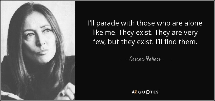 I'll parade with those who are alone like me. They exist. They are very few, but they exist. I'll find them. - Oriana Fallaci