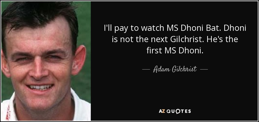 I'll pay to watch MS Dhoni Bat. Dhoni is not the next Gilchrist. He's the first MS Dhoni. - Adam Gilchrist
