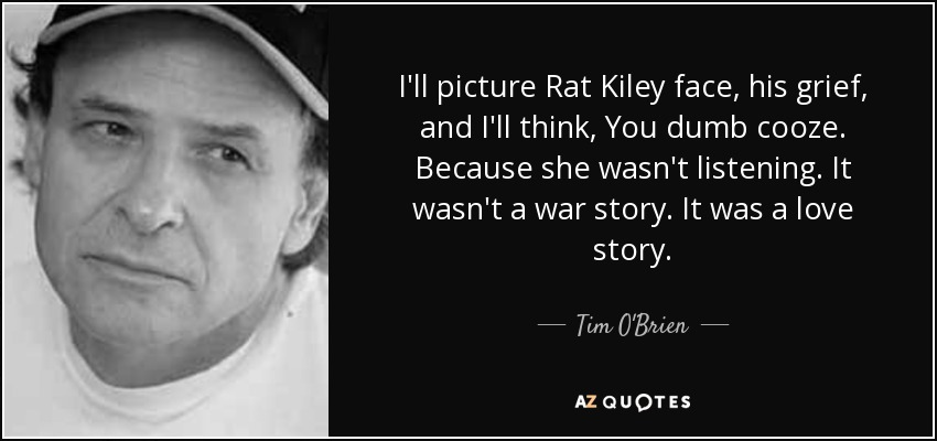 I'll picture Rat Kiley face, his grief, and I'll think, You dumb cooze. Because she wasn't listening. It wasn't a war story. It was a love story. - Tim O'Brien