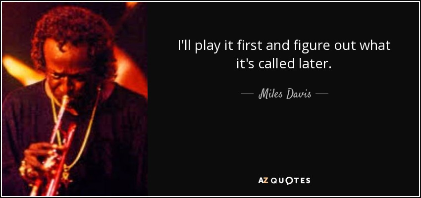 I'll play it first and figure out what it's called later. - Miles Davis