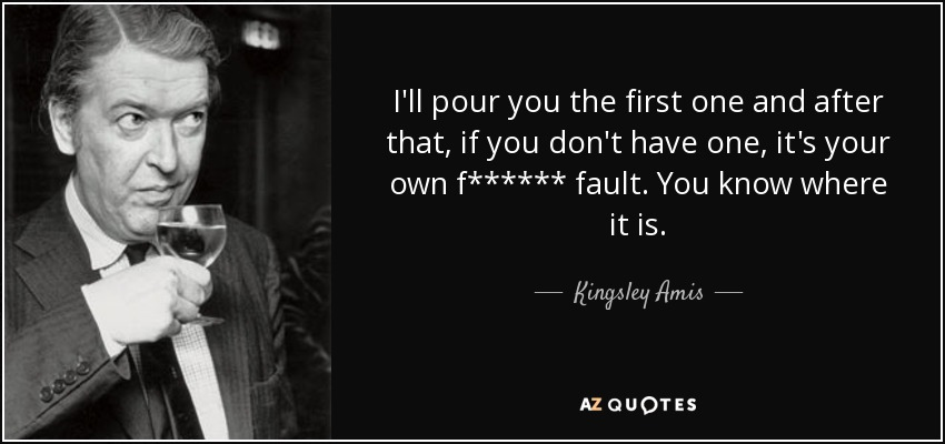 I'll pour you the first one and after that, if you don't have one, it's your own f****** fault. You know where it is. - Kingsley Amis