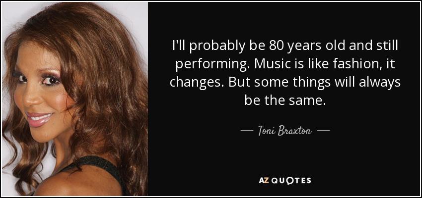 I'll probably be 80 years old and still performing. Music is like fashion, it changes. But some things will always be the same. - Toni Braxton