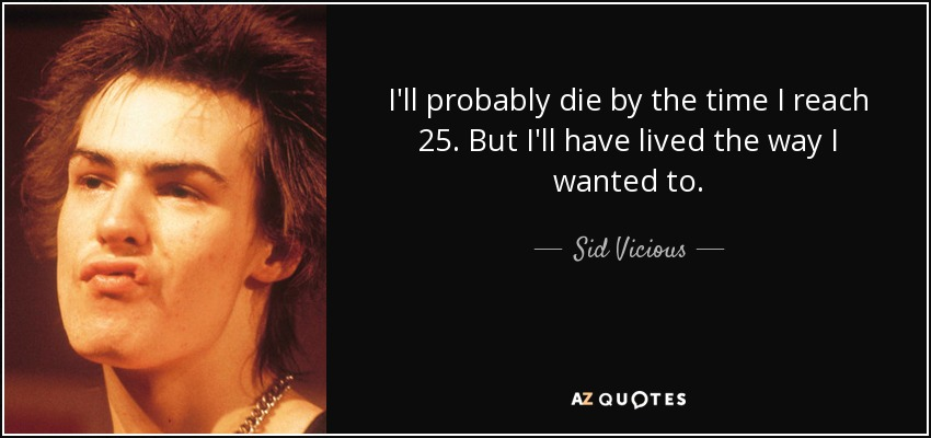 I'll probably die by the time I reach 25. But I'll have lived the way I wanted to. - Sid Vicious
