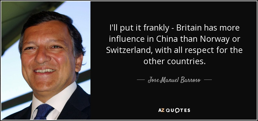 I'll put it frankly - Britain has more influence in China than Norway or Switzerland, with all respect for the other countries. - Jose Manuel Barroso