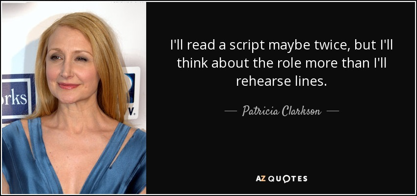 I'll read a script maybe twice, but I'll think about the role more than I'll rehearse lines. - Patricia Clarkson