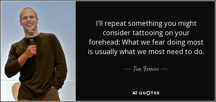I'll repeat something you might consider tattooing on your forehead: What we fear doing most is usually what we most need to do. - Tim Ferriss
