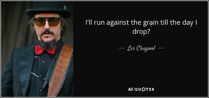 I'll run against the grain till the day I drop? - Les Claypool