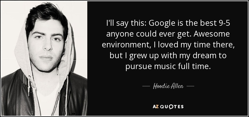 I'll say this: Google is the best 9-5 anyone could ever get. Awesome environment, I loved my time there, but I grew up with my dream to pursue music full time. - Hoodie Allen