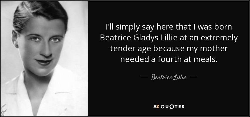 I'll simply say here that I was born Beatrice Gladys Lillie at an extremely tender age because my mother needed a fourth at meals. - Beatrice Lillie