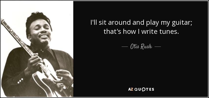 I'll sit around and play my guitar; that's how I write tunes. - Otis Rush