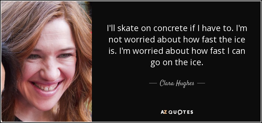 I'll skate on concrete if I have to. I'm not worried about how fast the ice is. I'm worried about how fast I can go on the ice. - Clara Hughes