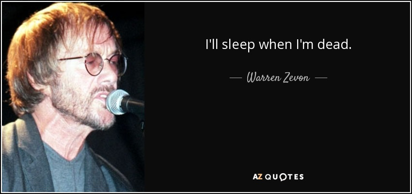 I'll sleep when I'm dead. - Warren Zevon