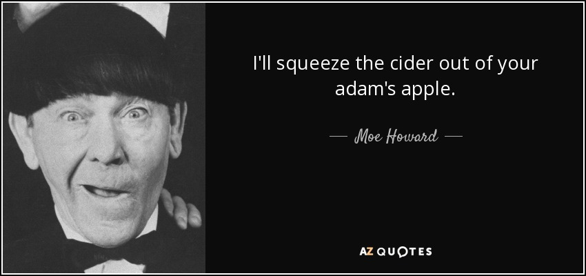 I'll squeeze the cider out of your adam's apple. - Moe Howard