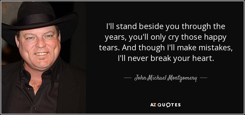 I'll stand beside you through the years, you'll only cry those happy tears. And though I'll make mistakes, I'll never break your heart. - John Michael Montgomery