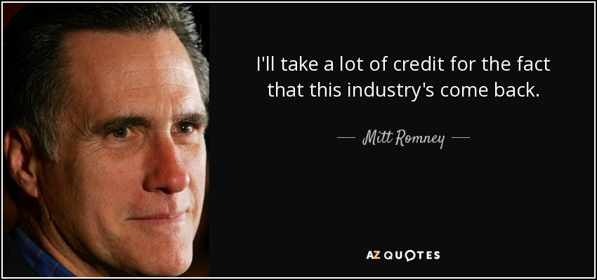 I'll take a lot of credit for the fact that this industry's come back. - Mitt Romney