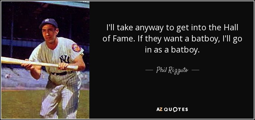 I'll take anyway to get into the Hall of Fame. If they want a batboy, I'll go in as a batboy. - Phil Rizzuto