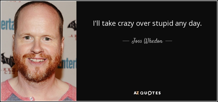 I'll take crazy over stupid any day. - Joss Whedon