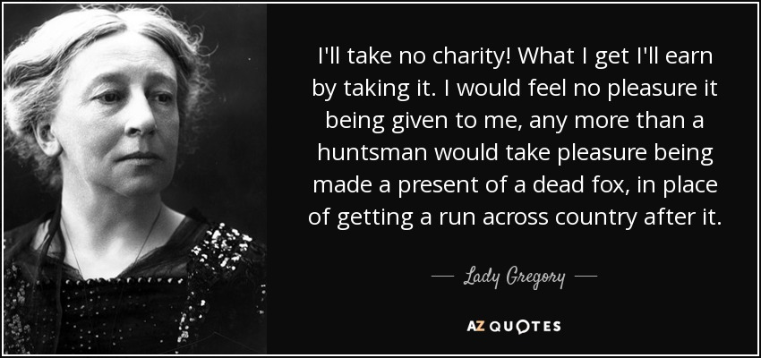I'll take no charity! What I get I'll earn by taking it. I would feel no pleasure it being given to me, any more than a huntsman would take pleasure being made a present of a dead fox, in place of getting a run across country after it. - Lady Gregory