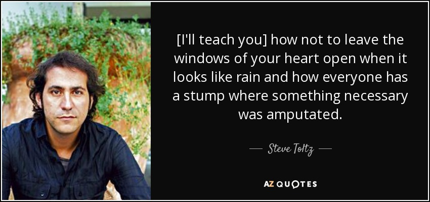 [I'll teach you] how not to leave the windows of your heart open when it looks like rain and how everyone has a stump where something necessary was amputated. - Steve Toltz