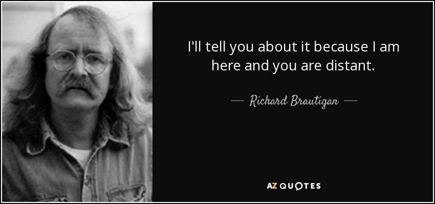 I'll tell you about it because I am here and you are distant. - Richard Brautigan