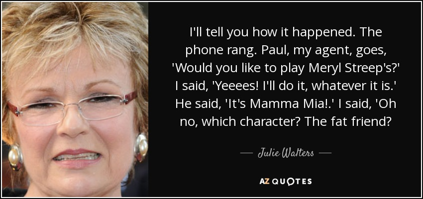 I'll tell you how it happened. The phone rang. Paul, my agent, goes, 'Would you like to play Meryl Streep's?' I said, 'Yeeees! I'll do it, whatever it is.' He said, 'It's Mamma Mia!.' I said, 'Oh no, which character? The fat friend? - Julie Walters