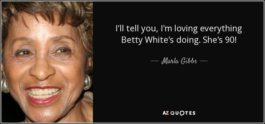 I'll tell you, I'm loving everything Betty White's doing. She's 90! - Marla Gibbs