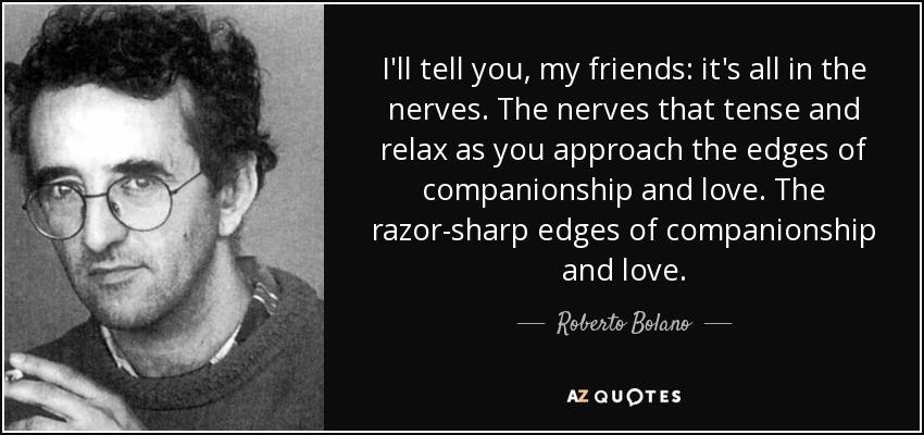 I'll tell you, my friends: it's all in the nerves. The nerves that tense and relax as you approach the edges of companionship and love. The razor-sharp edges of companionship and love. - Roberto Bolano