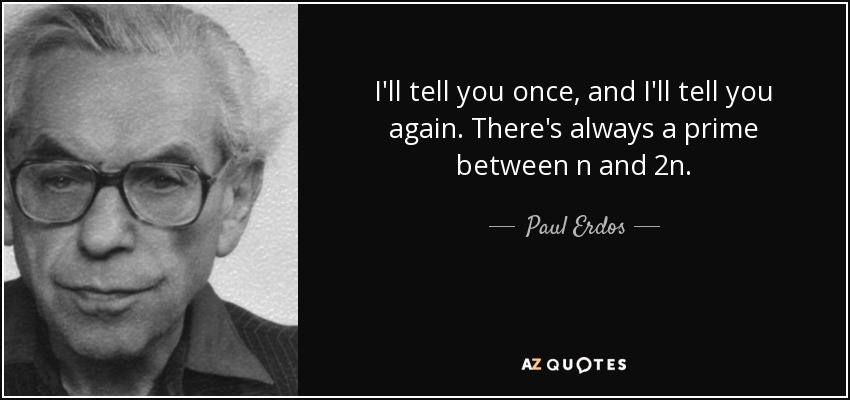 I'll tell you once, and I'll tell you again. There's always a prime between n and 2n. - Paul Erdos