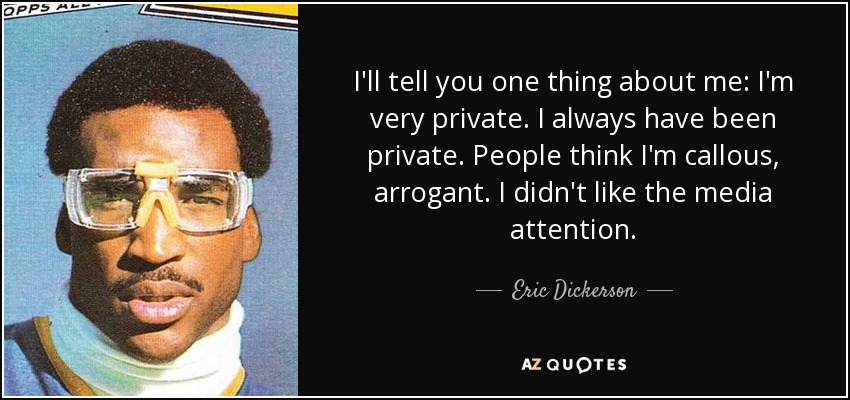 I'll tell you one thing about me: I'm very private. I always have been private. People think I'm callous, arrogant. I didn't like the media attention. - Eric Dickerson