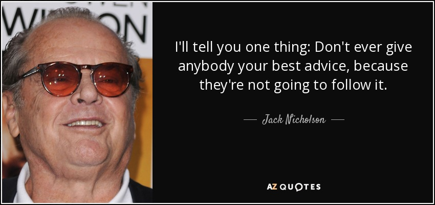 I'll tell you one thing: Don't ever give anybody your best advice, because they're not going to follow it. - Jack Nicholson