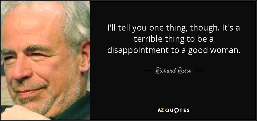 I'll tell you one thing, though. It's a terrible thing to be a disappointment to a good woman. - Richard Russo